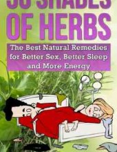 50 Shades of Herbs: The Best Natural Remedies for Better Sex, Better Sleep, and More Energy
