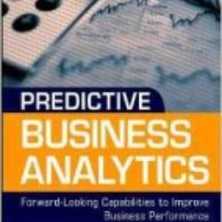 Predictive Business Analytics Forward Looking Capabilities to Improve Business Performance