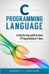 C Programming Language A Step by Step Beginner's Guide to Learn C Programming in 7 Days